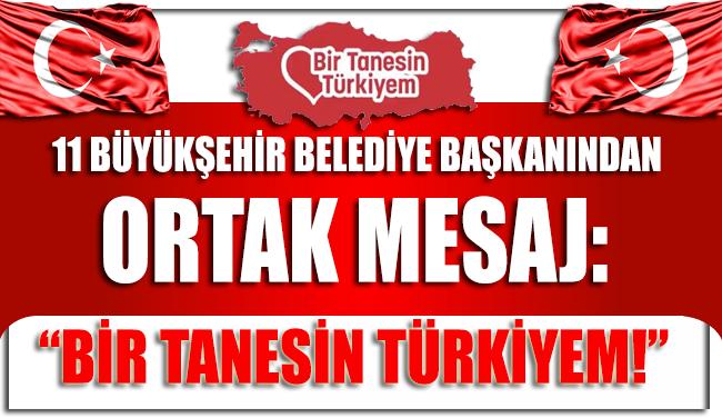 11 büyükşehir belediye başkanından ortak mesaj: Bir tanesin Türkiyem!