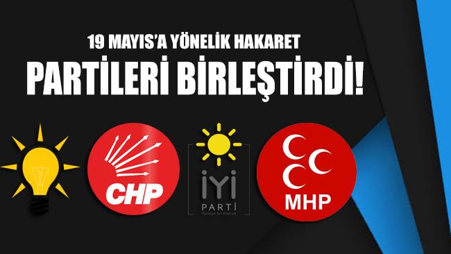 19 Mayıs'a yönelik hakaretler AKP, CHP, İYİ Parti ve MHP'yi birleştirdi!