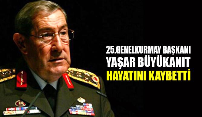 25. Genelkurmay Başkanı Yaşar Büyükanıt hayatını kaybetti