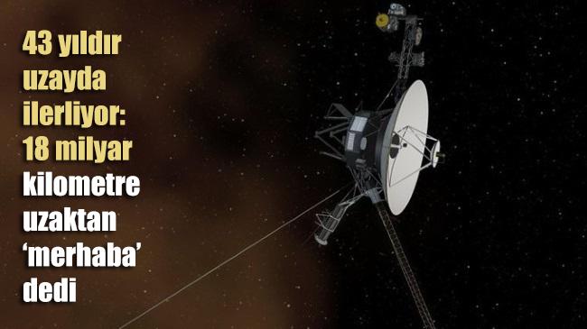 43 yıldır uzayda ilerliyor: 18 milyar kilometre uzaktan 'Merhaba' dedi