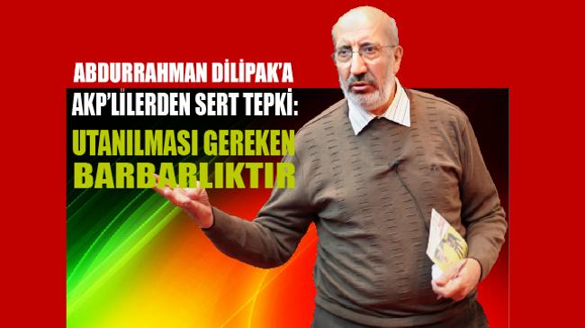 Akit yazarı Abdurrahman Dilipak'a AKP'lilerden sert tepki geldi!