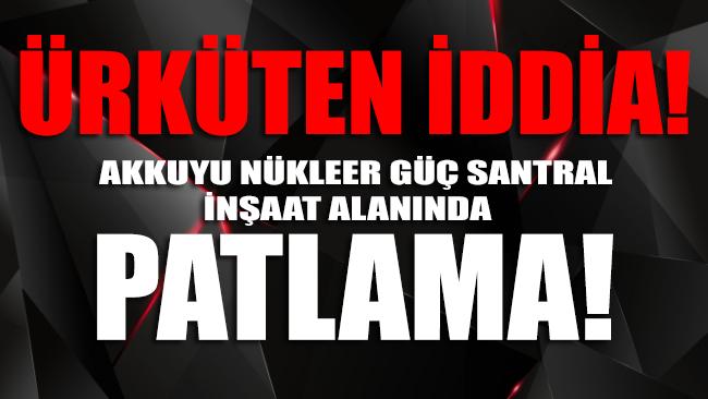 Akkuyu Nükleer Güç Santral inşaat alanında patlama iddiası!