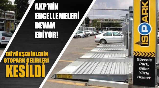 AKP engellemelere devam ediyor: Büyükşehirlerin otopark gelirleri kesildi