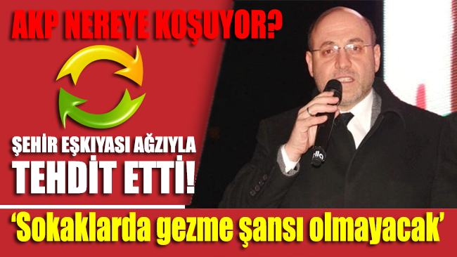 AKP'li başkandan skandal tehdit! 'Sokaklarda gezme şansı olmayacak'
