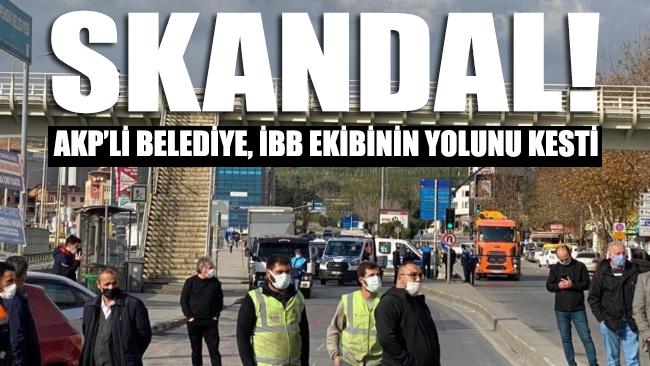 AKP'li belediye, İBB ekibinin yolunu kesti