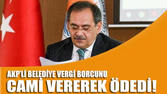 AKP'li belediye vergi borcunu cami ve dini yapılarla ödedi