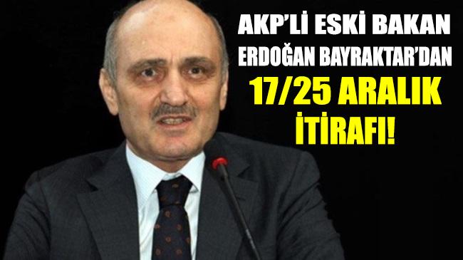 AKP'li eski bakan Erdoğan Bayraktar yıllar sonra '17-25 Aralık'ı itiraf etti