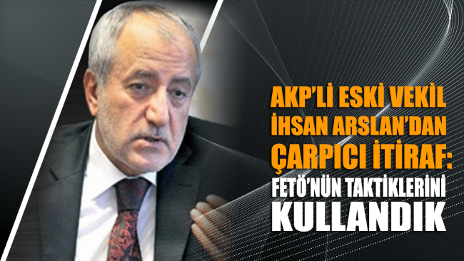 AKP'li eski vekil İhsan Arslan'dan çarpıcı itiraf: FETÖ'nün taktiklerini kullandık
