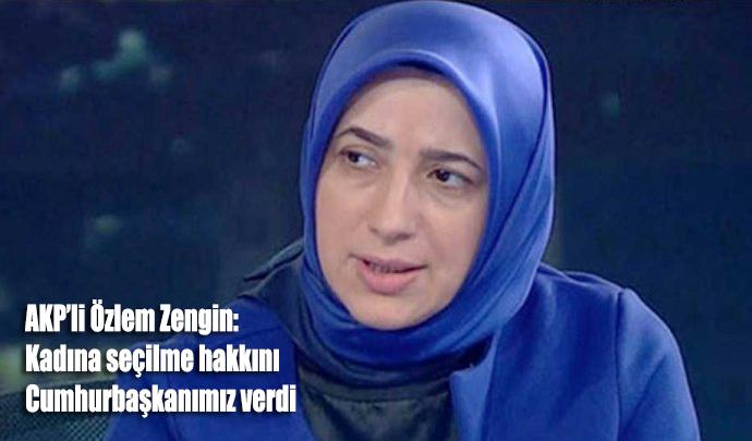 AKP'li Özlem Zengin: Kadına seçilme hakkını Cumhurbaşkanımız verdi