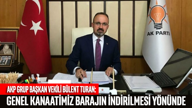 AKP'li Turan: Genel kanaatimiz seçim barajının indirilmesi yönünde