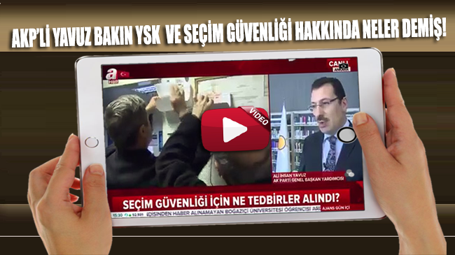 AKP'li Yavuz, seçimden hemen önce YSK ve seçim önlemleri hakkında bakın neler demiş!