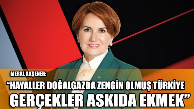 Akşener: Hayaller doğalgazda zengin olmuş Türkiye, gerçekler askıda ekmek kampanyası!