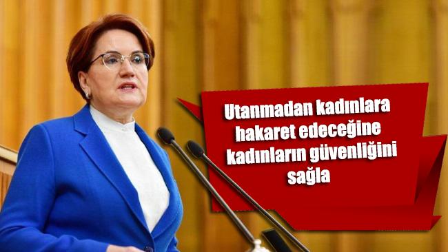Akşener'den Erdoğan'a sert tepki: Utanmadan kadınlara hakaret edeceğine kadınların güvenliğini sağla