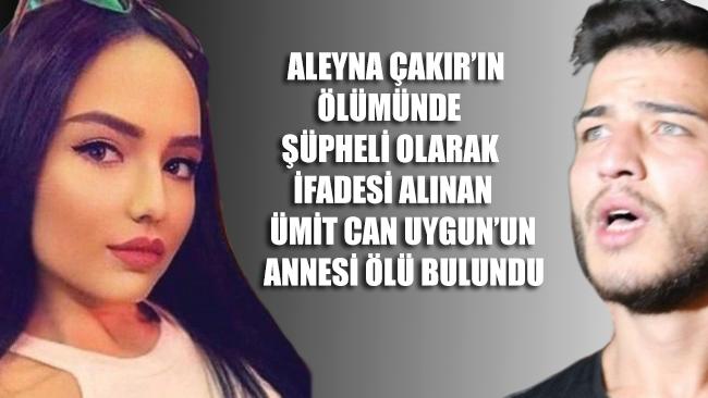 Aleyna Çakır'ın ölümünde şüpheli olarak ifadesi alınan Ümit Can Uygun'un annesi ölü bulundu