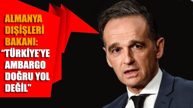 Almanya Dışişleri Bakanı Maas'tan Türkiye'ye yönelik ambargo açıklaması: Doğru yol değil