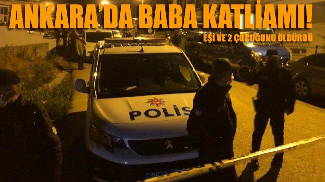 Ankara'da baba katliamı: Eşi ve 2 çocuğunu öldürdü