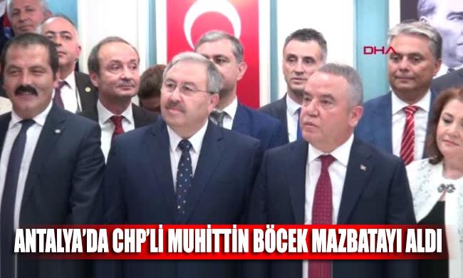 Antalya'da CHP'li Muhittin Böcek mazbatayı aldı, görevine başladı