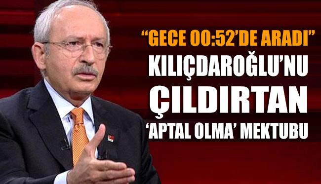 'Aptal olma' mektubu Kılıçdaroğlu'nu çıldırttı