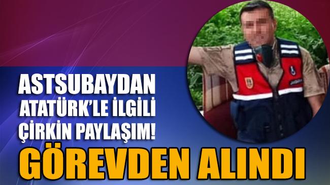 Astsubaydan Atatürk'le ilgili çirkin paylaşım! Görevden uzaklaştırıldı