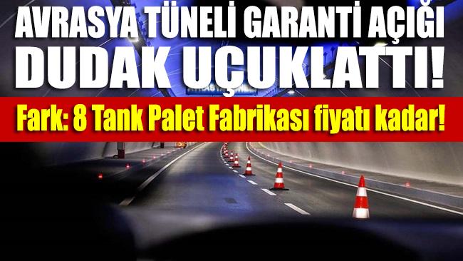 Avrasya Tüneli garanti açığı dudak uçuklattı! 8 tank palet fabrikası fiyatı kadar fark ödenecek