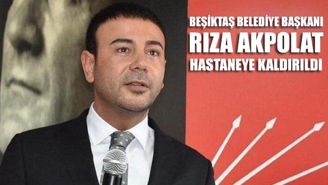 Beşiktaş Belediye Başkanı Rıza Akpolat hastaneye kaldırıldı