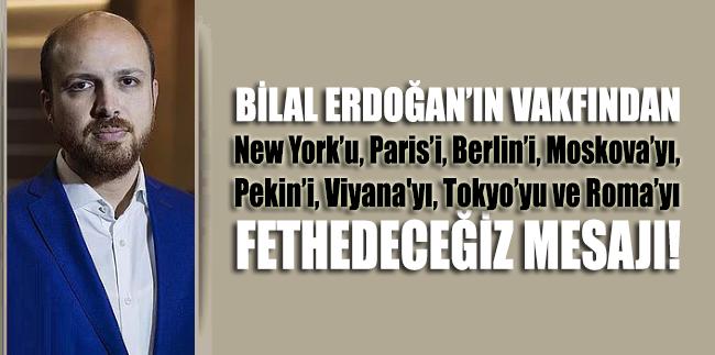 Bilal Erdoğan'ın Vakfı'ndan New York'u, Paris'i, Berlin'i, Moskova'yı, Pekin'i, Viyana'yı, Tokyo'yu ve Roma'yı fethedeceğiz mesajı
