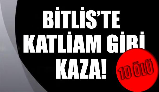 Bitlis'te katliam gibi kaza: 10 kişi yaşamını yitirdi