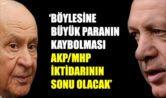 'Böylesine büyük paranın kaybolması, AKP/MHP iktidarının sonu olacak'