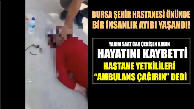 Bursa Şehir Hastanesi'nin önünde fenalaşan kadın, yarım saat boyunca verdiği yaşam mücadelesini kaybetti