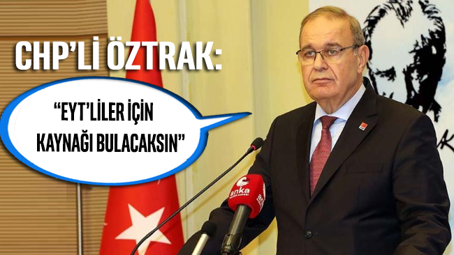 CHP Başkan Yardımcısı ve Parti Sözcüsü Faik Öztrak: EYT'liler için kaynağı bulacaksın