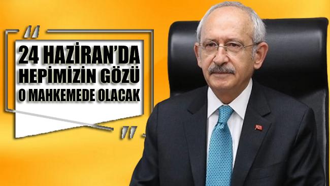 CHP Lideri Kemal Kılıçdaroğlu: 24 Haziran'da hepimizin gözü o mahkemede olacak