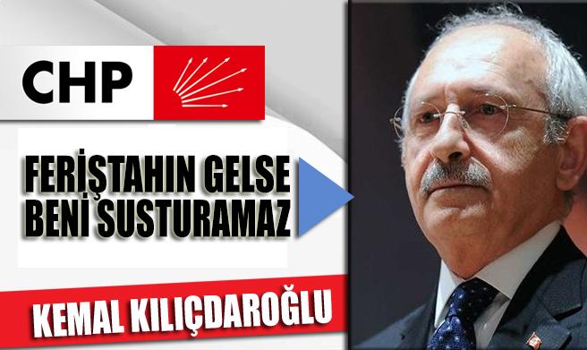 CHP Lideri Kemal Kılıçdaroğlu: Feriştahın gelse beni susturamaz