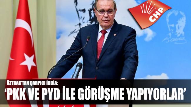 CHP Sözcüsü Faik Öztrak: PKK ve PYD ile görüşmeler yapıyorlar