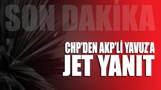CHP'den AKP'li Yavuz'a jet yanıt geldi!