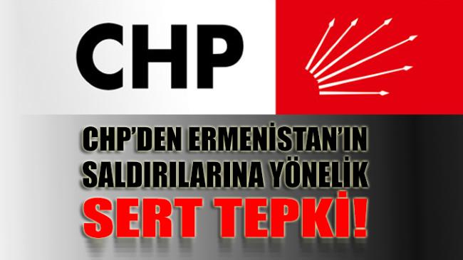 CHP'den Ermenistan'ın saldırılarına yönelik sert tepki geldi!