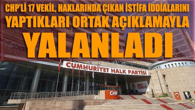 CHP'li 17 milletvekili, yaptıkları ortak açıklamayla istifa iddialarını yalanladı.