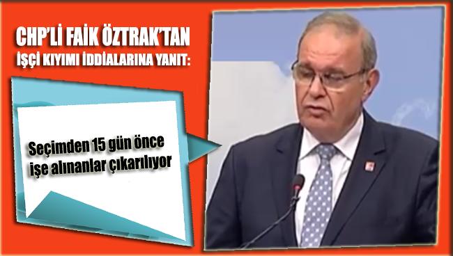 CHP'li Faik Öztrak: Seçimden 15 gün önce işe alınanlar çıkarılıyor
