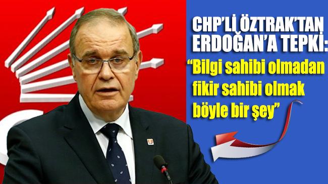 CHP'li Faik Öztrak'tan Erdoğan'a tepki: Bilgi sahibi olmadan fikir sahibi olmak böyle bir şey