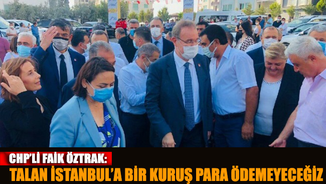 CHP'li Öztrak: Talan İstanbul'a bir kuruş para ödemeyeceğiz