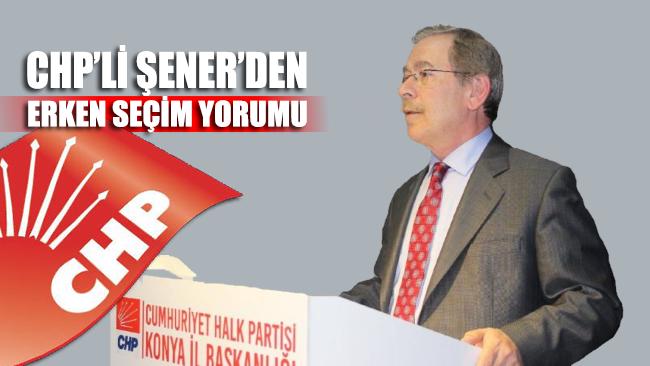 CHP'li Şener'den erken seçim yorumu