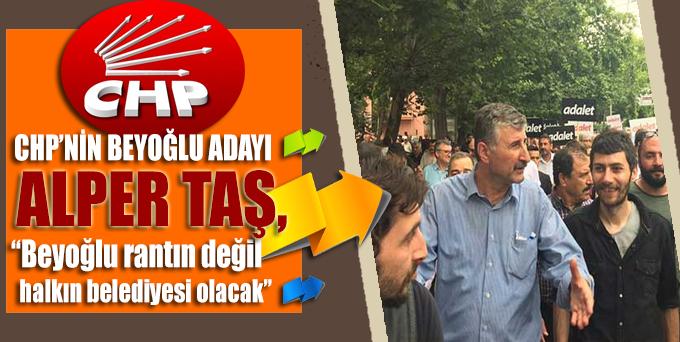 CHP'nin Beyoğlu Belediye Başkan Adayı Alper Taş: Beyoğlu rantın değil halkın belediyesi olacak