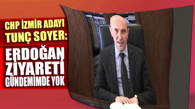 CHP'nin İzmir adayı Tunç Soyer: Erdoğan ziyareti gündemimde yok