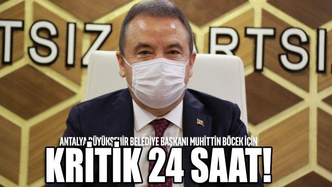 Covid-19 tedavisi gören Antalya Büyükşehir Belediye Başkanı Muhittin Böcek için kritik 24 saat