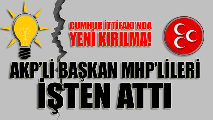 Cumhur İttifakı'nda yeni bir kırılma daha: AKP'li başkan MHP'lileri işten çıkardı