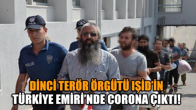 Dinci terör örgütü IŞİD'in Türkiye Emiri'nde corona virüsü çıktı!