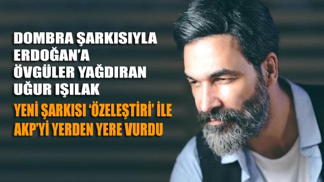 Dombra şarkısıyla Erdoğan'a övgüler yağdıran Uğur Işılak 'Özeleştiri' şarkısıyla AKP'yi yerden yere vurdu