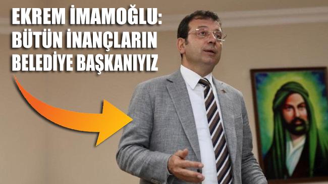 Ekrem İmamoğlu: Bütün inançların belediye başkanıyız!