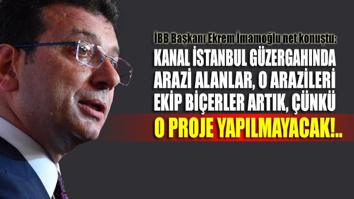 Ekrem İmamoğlu net konuştu: Kanal İstanbul güzergahında arazi alanlar, o arazileri ekip biçerler artık, çünkü o proje yapılmayacak!..