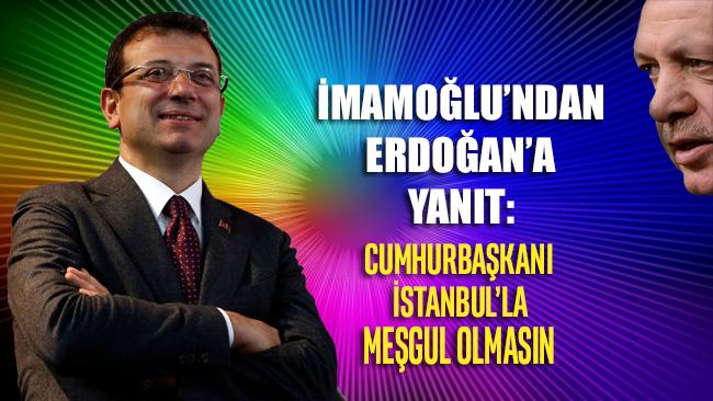 Ekrem İmamoğlu'ndan Erdoğan'a yanıt: Erdoğan İstanbul'la meşgul olmasın