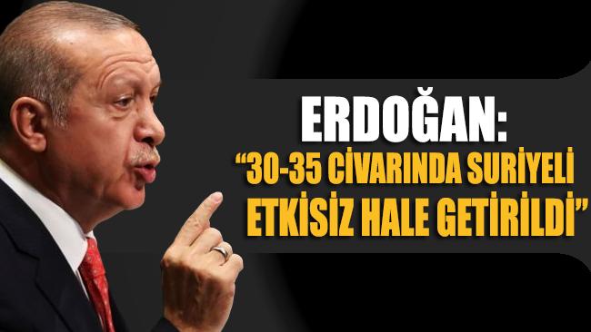 Erdoğan: 30-35 civarında Suriyeli etkisiz hale getirildi